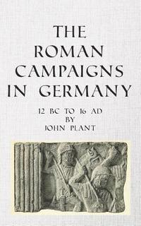 The Roman Campaigns in Germany: 12 BC to 16 AD
