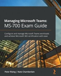 Managing Microsoft Teams: MS-700 Exam Guide