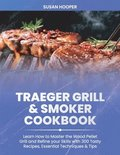 Traeger Grill & Smoker Cookbook: Learn how to Master the Wood Pellet Grill and refine your skills with 300 Tasty Recipes, Essential Techniques & Tips