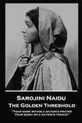 Sarojini Naidu - The Golden Threshold: ''Your name within a nation's prayer, Your music on a Nation's tongue''