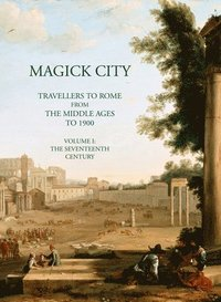Magick City: Travellers to Rome from the Middle Ages to 1900: Volume 1 The Middle Ages to the Seventeenth Century