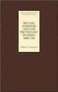 Britain, Hanover and the Protestant Interest, 1688-1756
