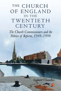 The Church of England in the Twentieth Century - The Church Commissioners and the Politics of Reform, 1948-1998