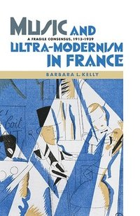 Music and Ultra-Modernism in France - A Fragile Consensus, 1913-1939