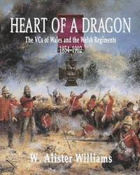 Heart of a Dragon: VCs of the Welsh Regiments, 1854 1902, The