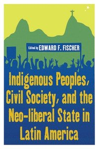 Indigenous Peoples, Civil Society, and the Neo-liberal State in Latin America