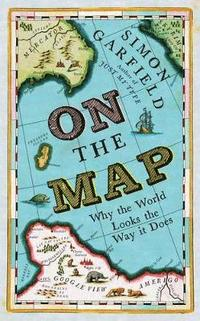 On The Map: Why the World Looks the Way it Does Hardback