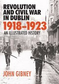 Revolution and Civil War in Dublin, 1918-1923