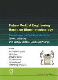 Future Medical Engineering Based On Bionanotechnology - Proceedings Of The Final Symposium Of The Tohoku University 21st Century Center Of Excellence Program