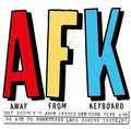 AFK. Away from the Keyboard