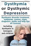 Dysthymia or Dysthymic Depression. Dysthymic Disorder or Dysthymia Treatment, Symptoms, Causes, Signs, Myths and Help Tips All Covered. Including Dysthymia in Teenagers and Children.
