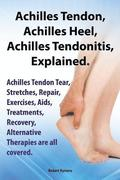 Achilles Heel, Achilles Tendon, Achilles Tendonitis Explained. Achilles Tendon Tear, Stretches, Repair, Exercises, Aids, Treatments, Recovery, Alternative Therapies are all covered