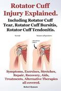 Rotator Cuff Injury Explained. Including Rotator Cuff Tear, Rotator Cuff Bursitis, Rotator Cuff Tendonitis. Symptoms, Exercises, Stretches, Repair, Recovery, Aids, Treatments, Alternative Therapies