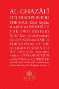 Al-Ghazali on Disciplining the Soul &; on Breaking the Two Desires