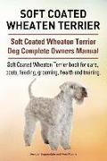 Soft Coated Wheaten Terrier. Soft Coated Wheaten Terrier Dog Complete Owners Manual. Soft Coated Wheaten Terrier Book for Care, Costs, Feeding, Groomi