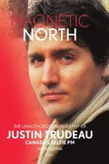 Magnetic North: The Unauthorized Biography Of Justin Trudeau
