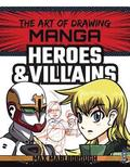 The Art of Drawing Manga: Heroes &; Villains