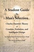 A Student Guide to Man's Selection: Charles Darwin's Theory of Creation, Evolution, and Intelligent Design