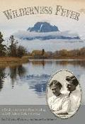 Wilderness Fever: A Family's Adventures Homesteading in Early Jackson Hole, 1914-1924
