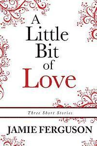 A Little Bit of Love: Three Short Stories