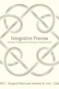 Integrative Process: Follettian Thinking from Ontology to Administration