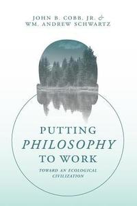 Putting Philosophy to Work: Toward an Ecological Civilization