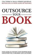 Outsource Your Book: Your Guide to Getting Your Business Book Ghostwritten, Published and Launched