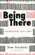 Being There: Journalism 1978-2000