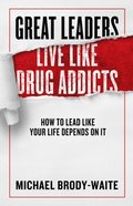 Great Leaders Live Like Drug Addicts