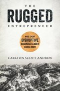The Rugged Entrepreneur: What Every Disruptive Business Leader Should Know