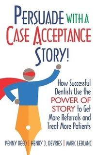 Persuade with a Case Acceptance Story!: How Successful Dentists Use the POWER of STORY to Get More Referrals and Treat More Patients