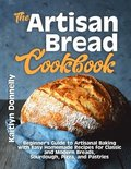 The Artisan Bread Cookbook: Beginner's Guide to Artisanal Baking with Easy Homemade Recipes for Classic and Modern Breads, Sourdough, Pizza, and P