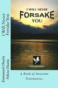 I Will Never Forsake You: A Book of Awesome Testimonies.