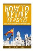 How To Retire to Spain from UK: The Ultimate Guidebook About Moving To Spain