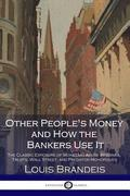 Other People's Money and How the Bankers Use It: The Classic Exposure of Monetary Abuse by Banks, Trusts, Wall Street, and Predator Monopolies
