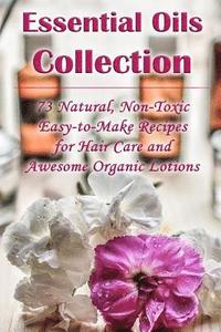 Essential Oils Collection: 73 Natural, Non-Toxic Easy-to-Make Recipes for Hair Care and Awesome Organic Lotions: (Natural Hair Care, Organic Loti