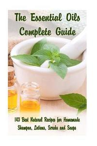 The Essential Oils Complete Guide: 143 Best Natural Recipes for Homemade Shampoo, Lotions, Scrubs and Soaps: (Natural Hair and Body Care, Soap Making,