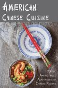 American Chinese Cuisine: Classic Americanized Adaptations of Chinese Recipes
