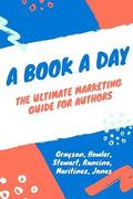 A Book a Day: A Marketing and Promotion Guide for Authors at Any Stage