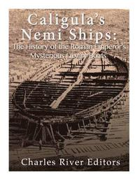 Caligula's Nemi Ships: The History of the Roman Emperor's Mysterious Luxury Boats