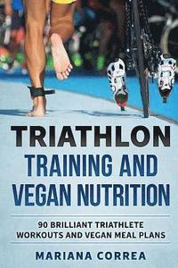 TRIATHLON TRAINING And VEGAN NUTRITION: 90 BRILLIANT TRIATHLETE WORKOUTS And VEGAN MEALS PLANS