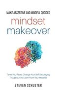 Mindset Makeover: Tame Your Fears, Change Your Self-Sabotaging Thoughts, And Learn From Your Mistakes