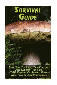 Survival Guide: Best Tips to Avoid the Pursuer and Go Off the Grid + Top Secrets of Finding Edible Wild Plants and Mushrooms: (How to