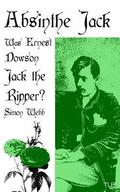 Absinthe Jack: Was Ernest Dowson Jack the Ripper?