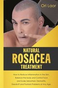 Natural Rosacea Treatment: How to Reduce Inflammation in the Skin, Balance the body and Control Face and Scalp Seborrheic Dermatitis, Dandruff an