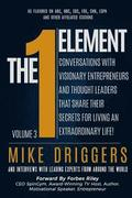 The One Element - Volume 3: Conversations With Visionary Entrepreneurs and Thought Leaders That Share Their Secrets For Living An Extraordinary Li