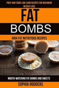 Fat Bombs: (2 in 1): Prep-And-Cook Low-Carb Recipes For Maximum Weight Loss (Mouth-Watering Fat Bombs And Sweets): High Fat Nutri