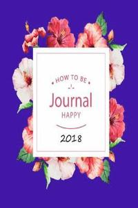 How to Be Journal Happy 2018: A Creative Workbook Happy for Self Exploration Journal Volume 2