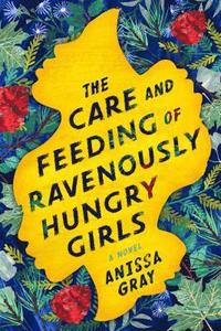The care and feeding of ravenously hungry girls / Anissa Gray.