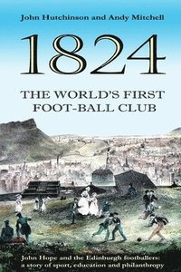 The World's First Football Club (1824): John Hope and the Edinburgh footballers: a story of sport, education and philanthropy